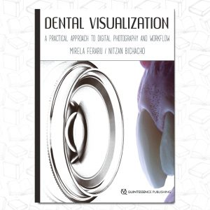 Dental Visualization: A Practical Approach to Digital Photography and Workflow